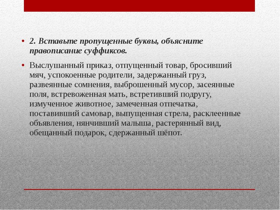 2. Вставьте пропущенные буквы, объясните правописание суффиксов. Выслушанный...