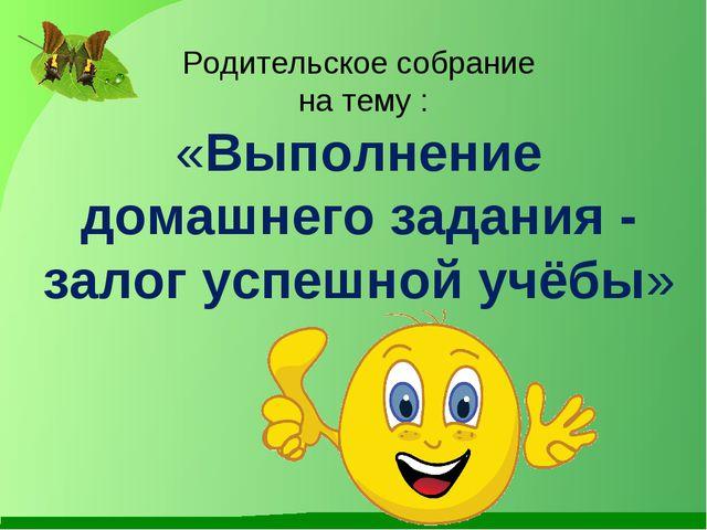 Родительское собрание на тему : «Выполнение домашнего задания - залог успешно...