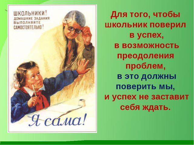 Для того, чтобы школьник поверил в успех, в возможность преодоления проблем,...