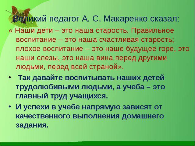 Великий педагог А. С. Макаренко сказал: « Наши дети – это наша старость. Прав...