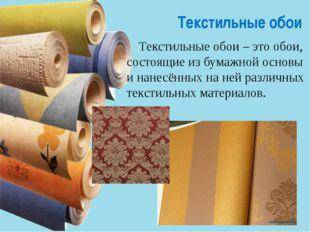 Текстильные обои Текстильные обои– это обои, состоящие из бумажной основы и