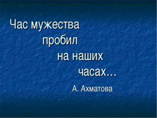 Час мужества пробил на наших часах… А. Ахматова