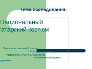 Тема исследования: Национальный татарский костюм Выполнила: ученица 6 класса