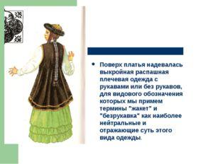 Поверх платья надевалась выкройная распашная плечевая одежда с рукавами или б