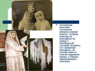 Основным женским головным убором служил платок. Татарки никогда не выходили н