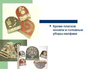 Кроме платков носили и головные уборы-калфаки
