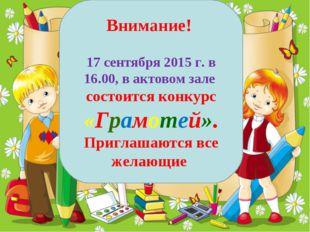 Внимание! 17 сентября 2015 г. в 16.00, в актовом зале состоится конкурс «Грам