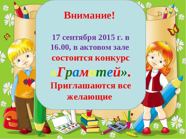 Внимание! 17 сентября 2015 г. в 16.00, в актовом зале состоится конкурс «Грам...