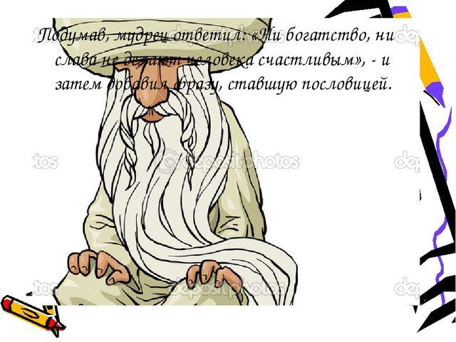 Подумав, мудрец ответил: «Ни богатство, ни слава не делают человека счастливы...