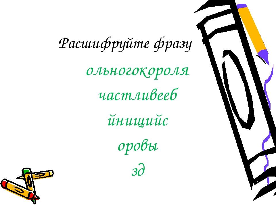 Расшифруйте фразу ольногокороля частливееб йнищийс оровы зд