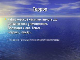 Террор – физическое насилие, вплоть до физического уничтожения. Восходит к ла