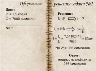 Дано: Ic = 7,5 кбайт С = 7680 символов N= ? Решение: N=2i i = ? N= 28 = 256 с