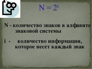 N - количество знаков в алфавите знаковой системы i - количество информации,