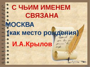 С ЧЬИМ ИМЕНЕМ СВЯЗАНА МОСКВА (как место рождения) И.А.Крылов
