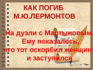 КАК ПОГИБ М.Ю.ЛЕРМОНТОВ На дуэли с Мартыновым. Ему показалось, что тот оскор