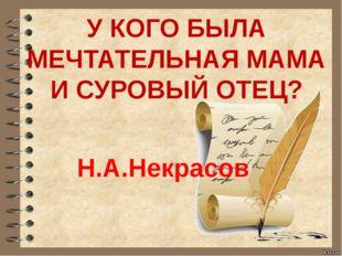 У КОГО БЫЛА МЕЧТАТЕЛЬНАЯ МАМА И СУРОВЫЙ ОТЕЦ? Н.А.Некрасов