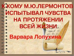 К КОМУ М.Ю.ЛЕРМОНТОВ ИСПЫТЫВАЛ ЧУВСТВА НА ПРОТЯЖЕНИИ ВСЕЙ ЖИЗНИ Варвара Лопу