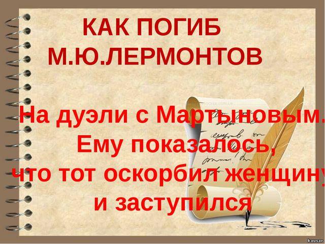 КАК ПОГИБ М.Ю.ЛЕРМОНТОВ На дуэли с Мартыновым. Ему показалось, что тот оскор...
