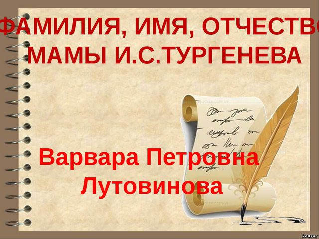 ФАМИЛИЯ, ИМЯ, ОТЧЕСТВО МАМЫ И.С.ТУРГЕНЕВА Варвара Петровна Лутовинова