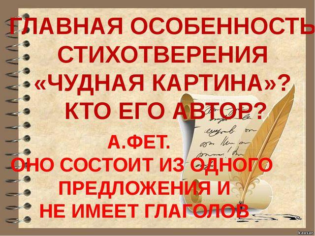 ГЛАВНАЯ ОСОБЕННОСТЬ СТИХОТВЕРЕНИЯ «ЧУДНАЯ КАРТИНА»? КТО ЕГО АВТОР? А.ФЕТ. ОН...