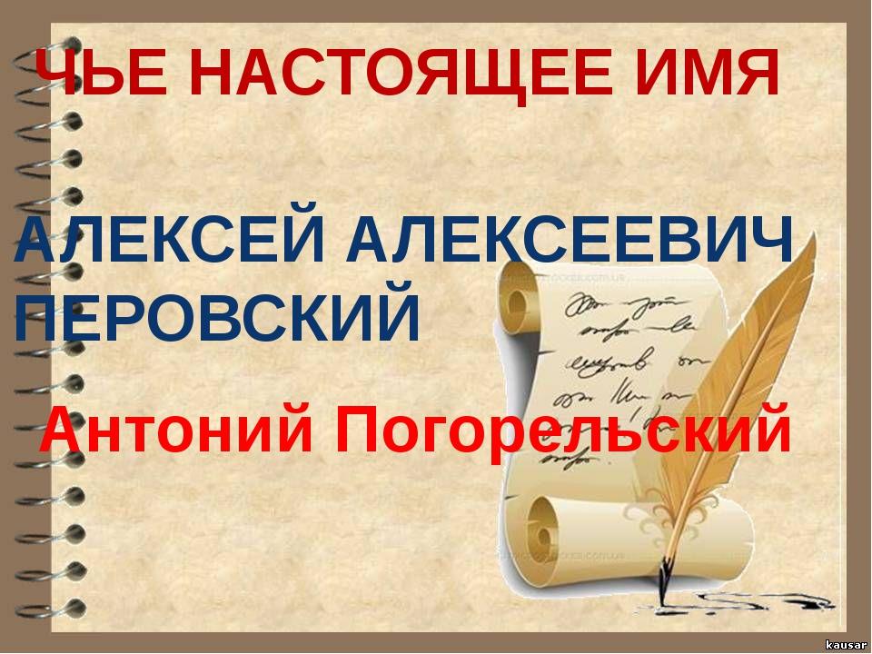 ЧЬЕ НАСТОЯЩЕЕ ИМЯ АЛЕКСЕЙ АЛЕКСЕЕВИЧ ПЕРОВСКИЙ Антоний Погорельский