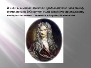 В 1667 г. Ньютон высказал предположение, что между всеми телами действуют сил