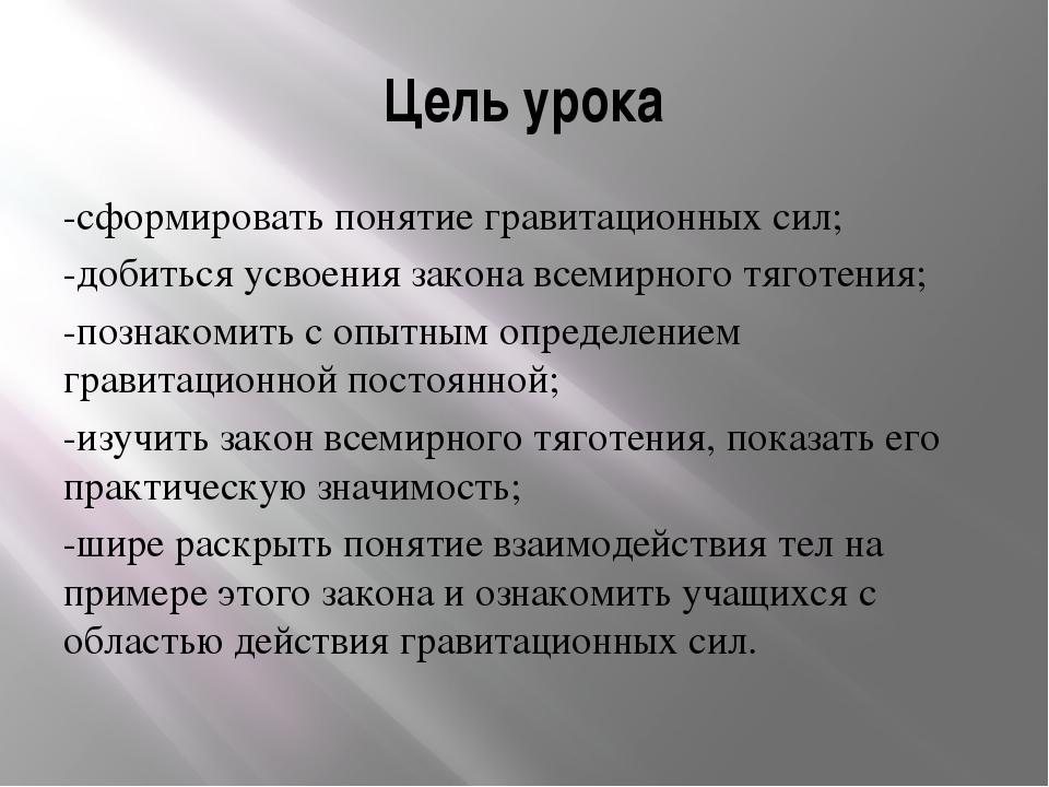 Цель урока -сформировать понятие гравитационных сил; -добиться усвоения закон...