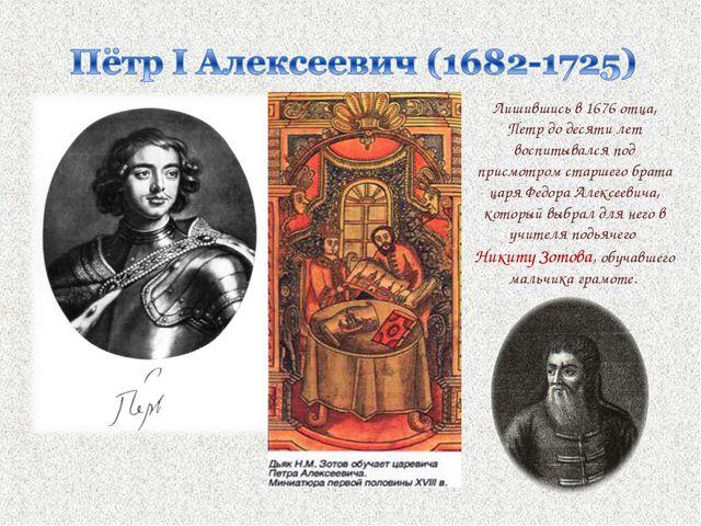Лишившись в 1676 отца, Петр до десяти лет воспитывался под присмотром старшег...