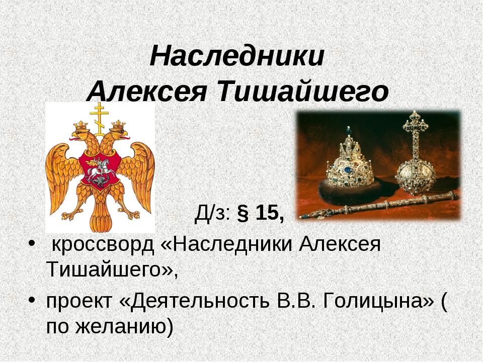 Наследники Алексея Тишайшего Д/з: § 15, кроссворд «Наследники Алексея Тишайше...