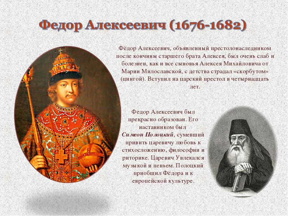 Фёдор Алексеевич, объявленный престолонаследником после кончиныстаршего брат...