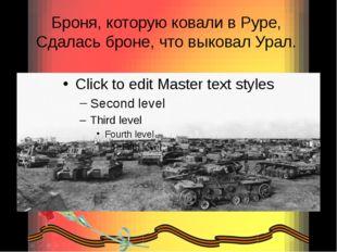 Броня, которую ковали в Руре, Сдалась броне, что выковал Урал.