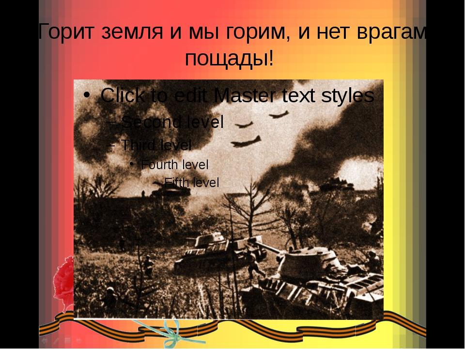 Горит земля и мы горим, и нет врагам пощады!