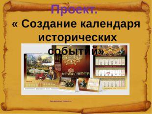 Выступление учащихся Проект. « Создание календаря исторических событий»