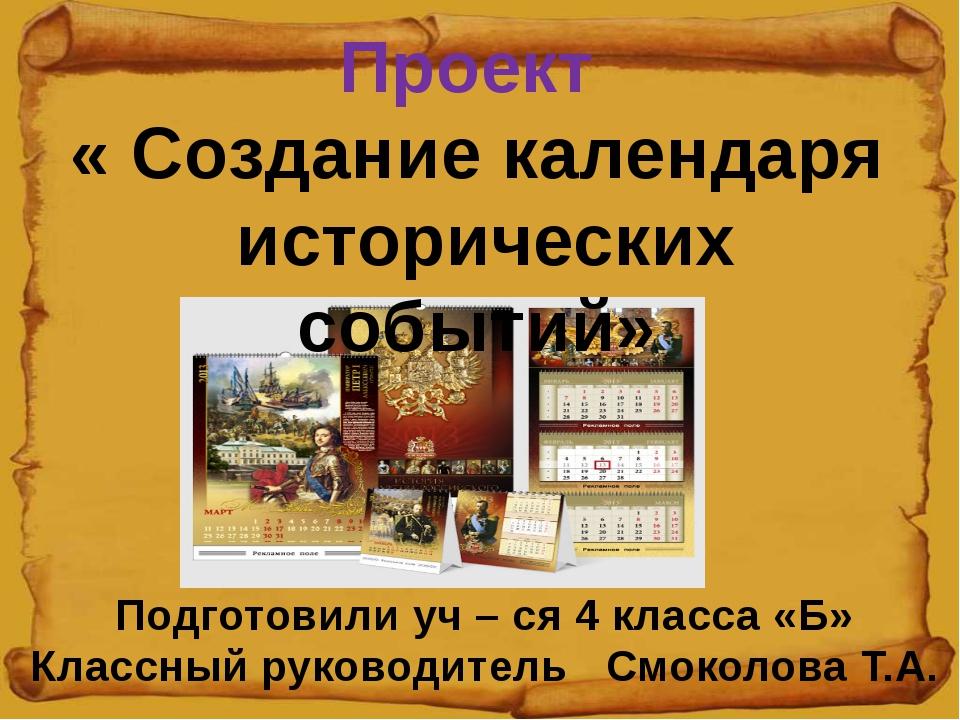 Проект « Создание календаря исторических событий» Подготовили уч – ся 4 клас...