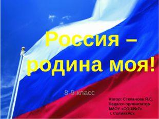 Россия – родина моя! 8-9 класс Автор: Степанова Я.С. Педагог-организатор МАОУ