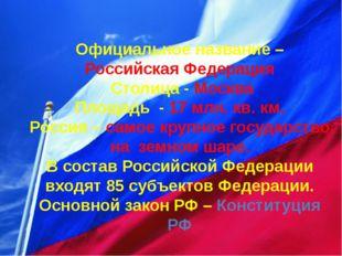 Официальное название – Российская Федерация Столица - Москва Площадь - 17 мл