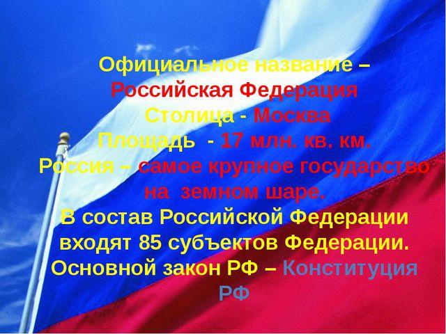 Официальное название – Российская Федерация Столица - Москва Площадь - 17 мл...