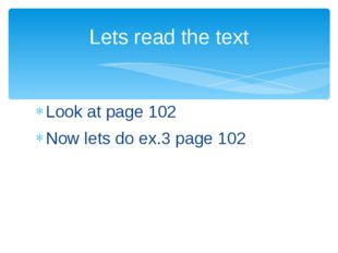 Look at page 102 Now lets do ex.3 page 102 Lets read the text