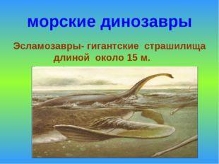 морские динозавры Эсламозавры- гигантские страшилища длиной около 15 м.