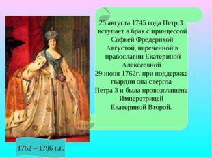 25 августа 1745 года Петр 3 вступает в брак с принцессой Софьей Фредерикой А