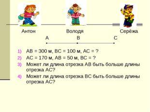 * Антон Володя Серёжа А В С АВ = 300 м, ВС = 100 м, АС = ? АС = 170 м, АВ = 5