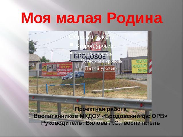 Моя малая Родина Проектная работа Воспитанников МКДОУ «Бродовский д\с ОРВ» Ру...