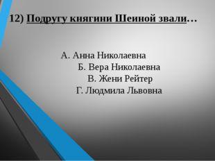 12) Подругу княгини Шеиной звали… А. Анна Николаевна Б. Вера Николаевна В. Же