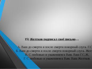 15) Желтков подписал своё письмо… А. Ваш до смерти и после смерти покорный с