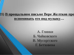 21) В прощальном письме Вере Желтков просит вспоминать его под музыку… А. Гл