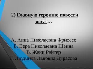2) Главную героиню повести зовут… А. Анна Николаевна Фриессе Б. Вера Николае