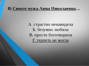 8) Своего мужа Анна Николаевна… А. страстно ненавидела Б. безумно любила В. п
