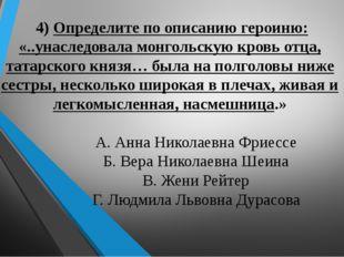 4) Определите по описанию героиню: «..унаследовала монгольскую кровь отца, т