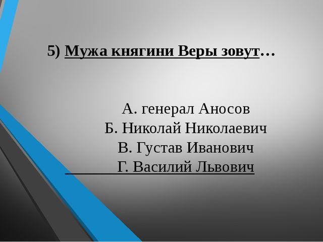 5) Мужа княгини Веры зовут… А. генерал Аносов Б. Николай Николаевич В. Густа...