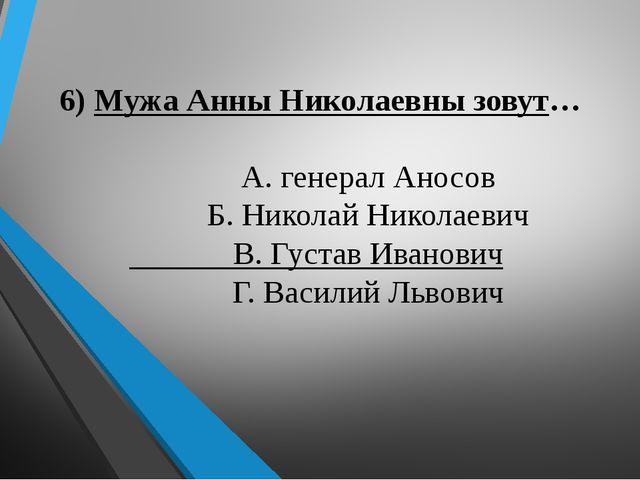 6) Мужа Анны Николаевны зовут… А. генерал Аносов Б. Николай Николаевич В. Гу...